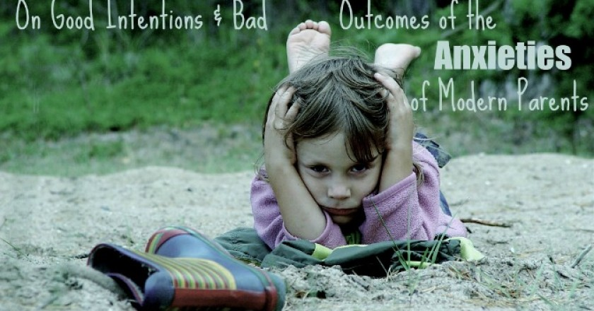 On Good Intentions & Bad Outcomes of the Anxieties of Modern Parents